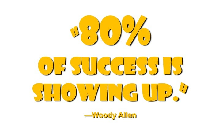 "80%    "" of success isshowing up.""    —Woody Allen"