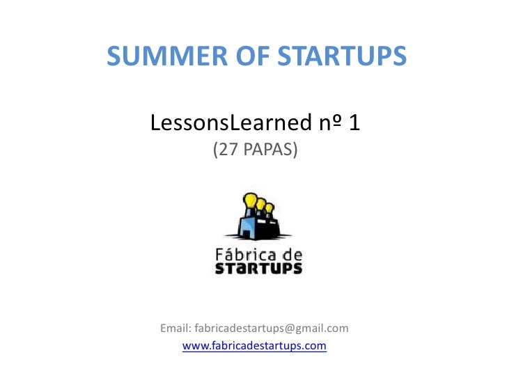 SUMMER OF STARTUPS  LessonsLearned nº 1            (27 PAPAS)   Email: fabricadestartups@gmail.com      www.fabricadestart...