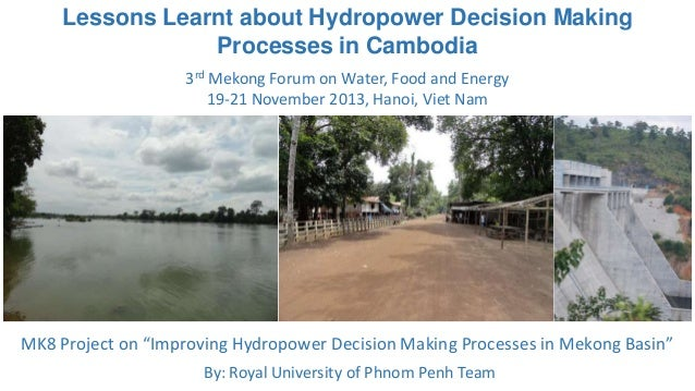 Lessons Learnt about Hydropower Decision Making Processes in Cambodia 3rd Mekong Forum on Water, Food and Energy 19-21 Nov...