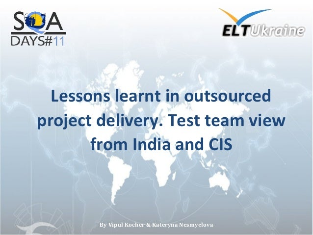 Lessons learnt in outsourcedproject delivery. Test team view       from India and CIS        By Vipul Kocher & Kateryna Ne...