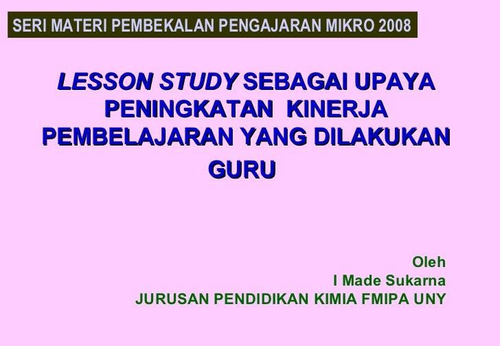 LESSON STUDY  SEBAGAI UPAYA PENINGKATAN  KINERJA PEMBELAJARAN YANG DILAKUKAN GURU   Oleh I Made Sukarna JURUSAN PENDIDIKAN...