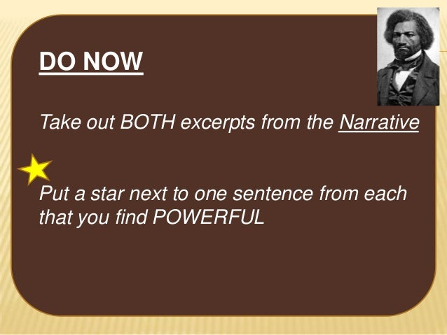 DO NOW Take out BOTH excerpts from the Narrative  Put a star next to one sentence from each that you find POWERFUL