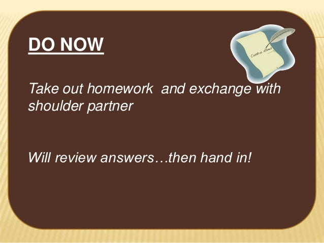 DO NOW Take out homework and exchange with shoulder partner Will review answers…then hand in!