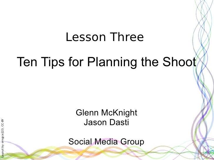 Lesson Three Ten Tips for Planning the Shoot Glenn McKnight Jason Dasti Social Media Group