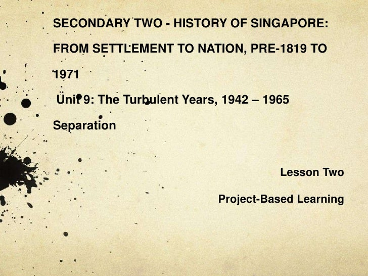 SECONDARY TWO - HISTORY OF SINGAPORE: FROM SETTLEMENT TO NATION, PRE-1819 TO 1971Unit 9: The Turbulent Years, 1942 – 1965...