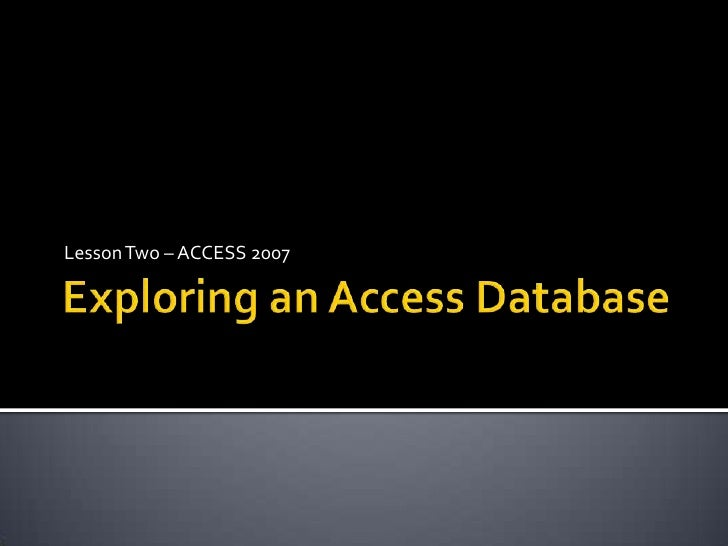 Exploring an Access Database<br />Lesson Two – ACCESS 2007<br />