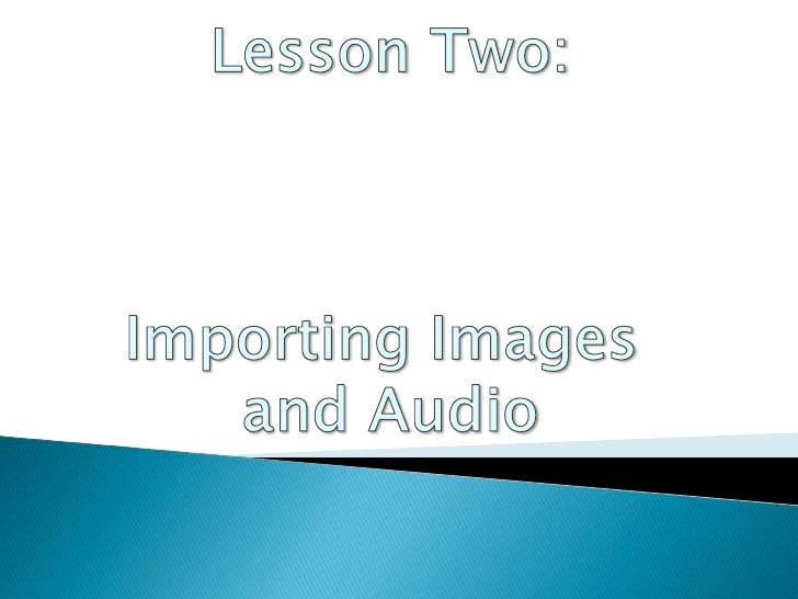 LessonTwo:<br />Importing Images <br />and Audio<br />
