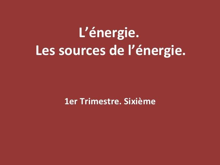 L'énergie.  Les sources de l'énergie. 1er Trimestre. Sixième