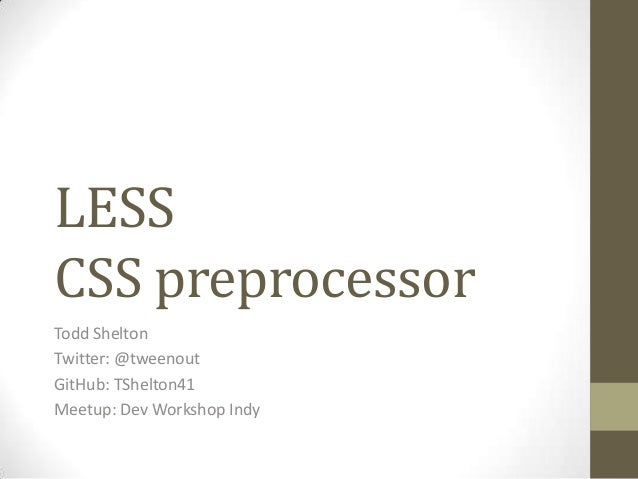 LESS CSS preprocessor Todd Shelton Twitter: @tweenout GitHub: TShelton41 Meetup: Dev Workshop Indy