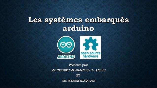 Les systèmes embarquésLes systèmes embarqués arduinoarduino Présenté par:Présenté par: Mr. CHERIET MOHAMMED EL AMINEMr. CH...