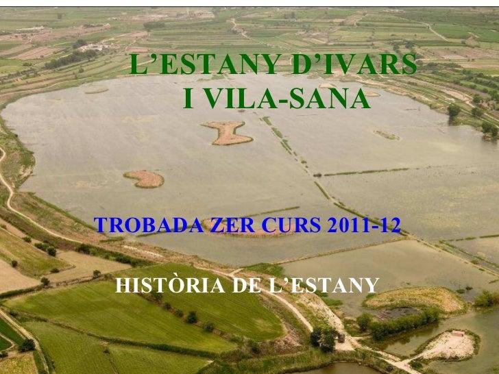 L'ESTANY D'IVARS  I VILA-SANA TROBADA ZER CURS 2011-12 HISTÒRIA DE L'ESTANY
