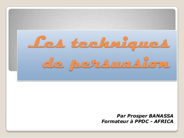 Les techniques de persuasion Par Prosper BANASSA Formateur à PPDC - AFRICA