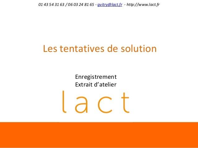 01 43 54 31 63 / 06 03 24 81 65 - gvitry@lact.fr - http://www.lact.fr  Les tentatives de solution Enregistrement Extrait d...
