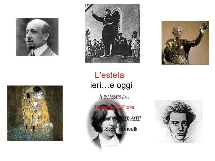 L'esteta ieri…e oggi Realizzato da : Roberta Di Fiore V B  A.S .  2004/2005 I.S.I.S.S.  Roncalli