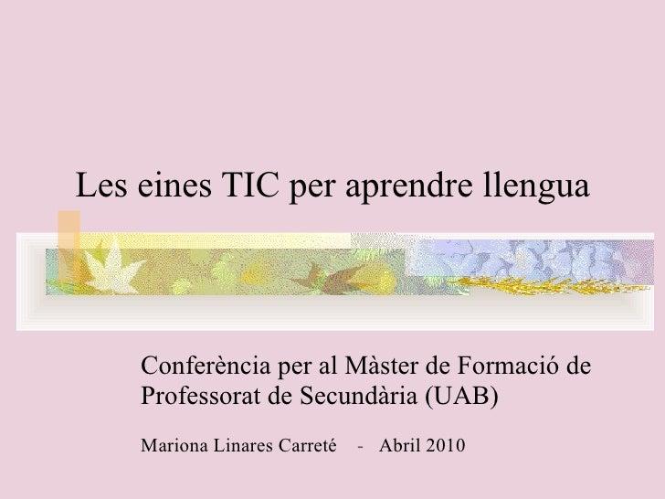 Les eines TIC per aprendre llengua  Conferència per al Màster   de Formació de Professorat de Secundària (UAB) Mariona ...