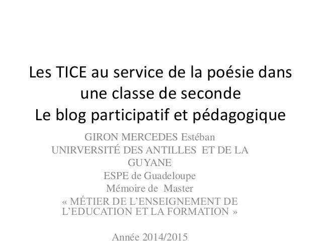 Les TICE au service de la poésie dans une classe de seconde Le blog participatif et pédagogique GIRON MERCEDES Estéban UNI...
