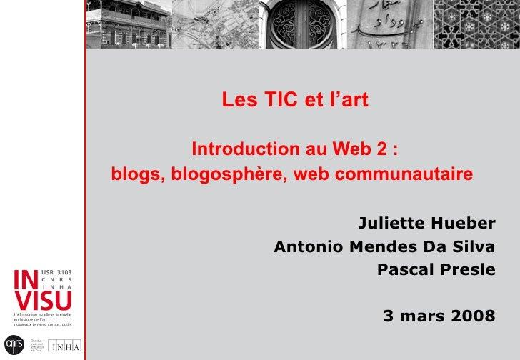 Les TIC et l'art Introduction au Web 2 : blogs, blogosphère, web communautaire   Juliette Hueber Antonio Mendes Da Silva P...