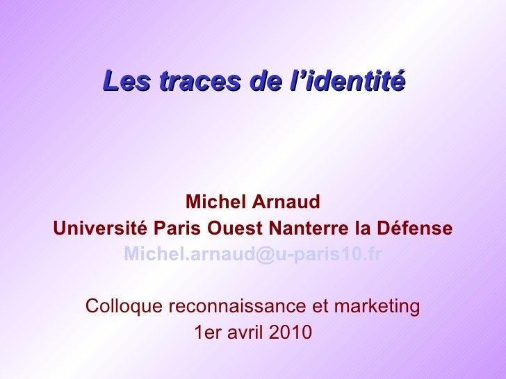 Les traces de l'identité <ul><li>Michel Arnaud </li></ul><ul><li>Université  Paris Ouest Nanterre la Défense </li></ul><ul...