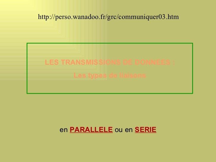 http://perso.wanadoo.fr/grc/communiquer03.htm  LES TRANSMISSIONS DE DONNEES :           Les types de liaisons      en PARA...