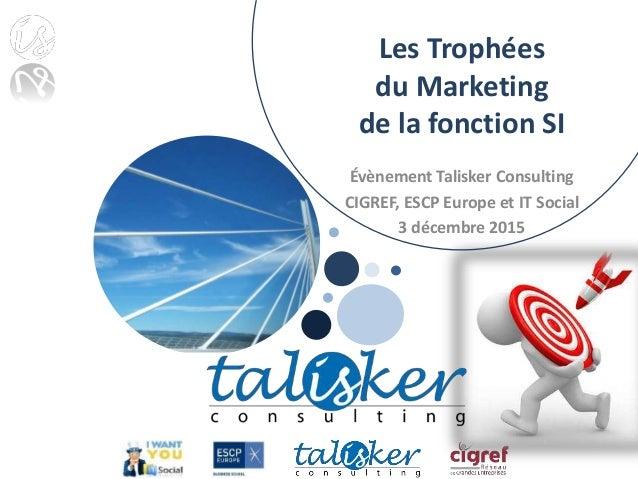 Les Trophées du Marketing de la fonction SI Évènement Talisker Consulting CIGREF, ESCP Europe et IT Social 3 décembre 2015