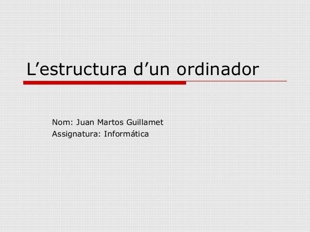 L'estructura d'un ordinador  Nom: Juan Martos Guillamet  Assignatura: Informática