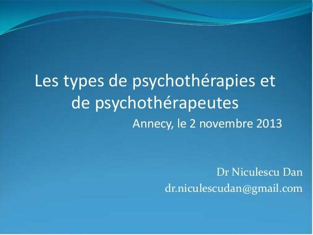 Les types de psychothérapies et de psychothérapeutes Annecy, le 2 novembre 2013 Dr Niculescu Dan dr.niculescudan@gmail.com