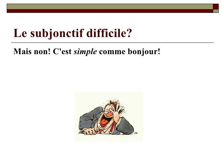 Le subjonctif difficile? <ul><li>Mais non! C'est  simple  comme bonjour! </li></ul>