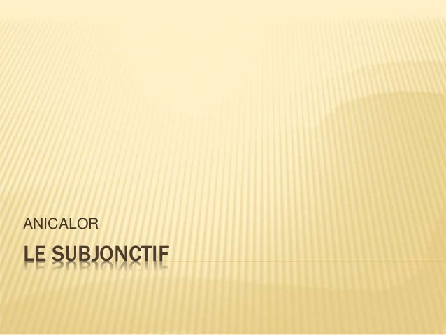 LE SUBJONCTIF ANICALOR