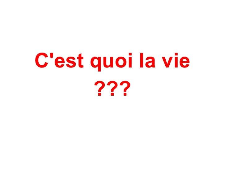 <ul><li>C'est quoi la vie </li></ul><ul><li>??? </li></ul>