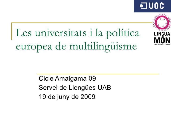 Les universitats i la política europea de multilingüisme Cicle Amalgama 09 Servei de Llengües UAB 19 de juny de 2009