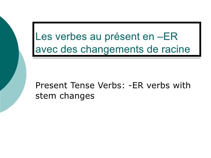 Les verbes au présent en –ER avec des changements de racine Present Tense Verbs: -ER verbs with stem changes