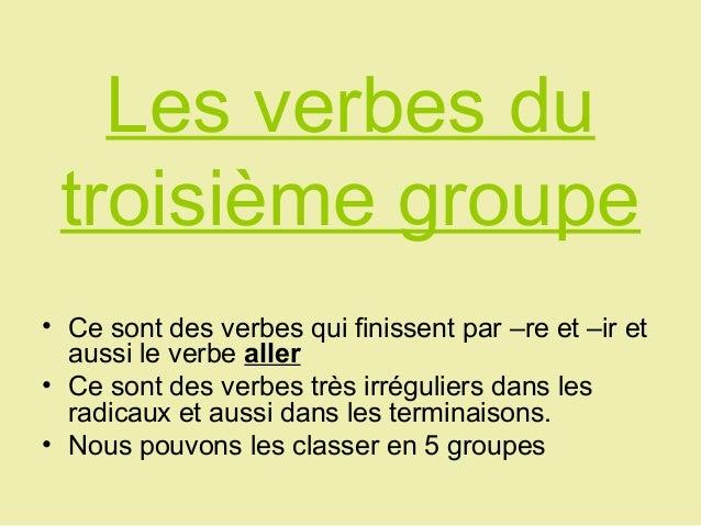 Les verbes du troisième groupe• Ce sont des verbes qui finissent par –re et –ir et  aussi le verbe aller• Ce sont des verb...