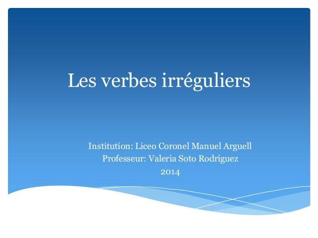 Les verbes irréguliers Institution: Liceo Coronel Manuel Arguell Professeur: Valeria Soto Rodríguez 2014