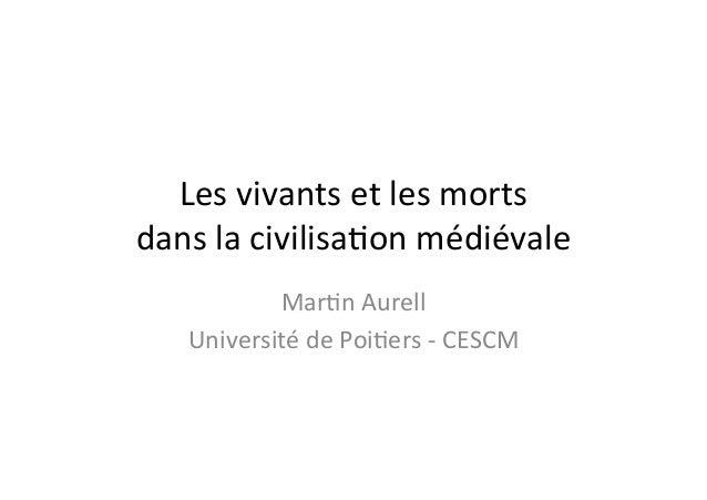 Les  vivants  et  les  morts   dans  la  civilisa0on  médiévale   Mar0n  Aurell   Université  de ...