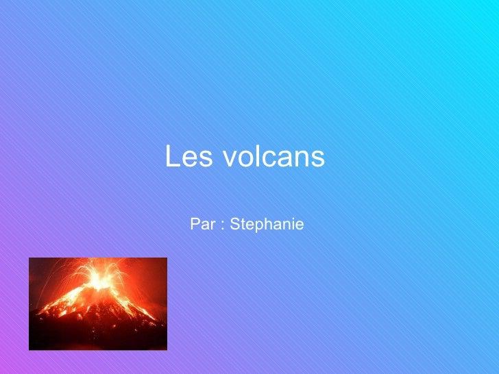 Les volcans   Par : Stephanie