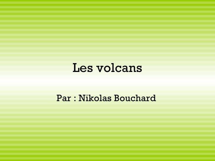Les volcans Par : Nikolas Bouchard