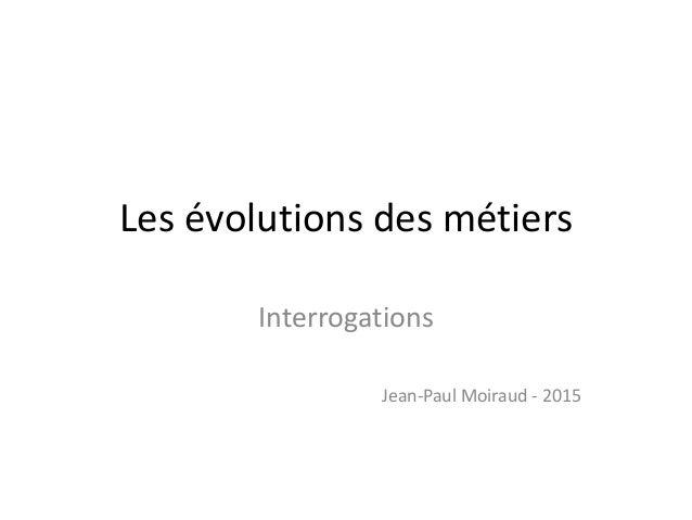 Les évolutions des métiers Interrogations Jean-Paul Moiraud - 2015