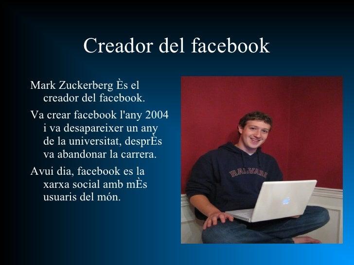 <ul><li>Mark Zuckerberg és el creador del facebook. </li></ul><ul><li>Va crear facebook l'any 2004 i va desapareixer un an...