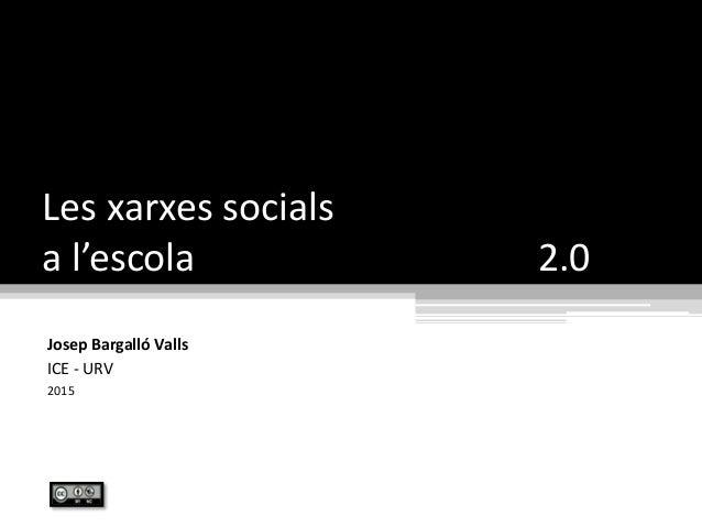 Les xarxes socials a l'escola 2.0 Josep Bargalló Valls ICE - URV 2015