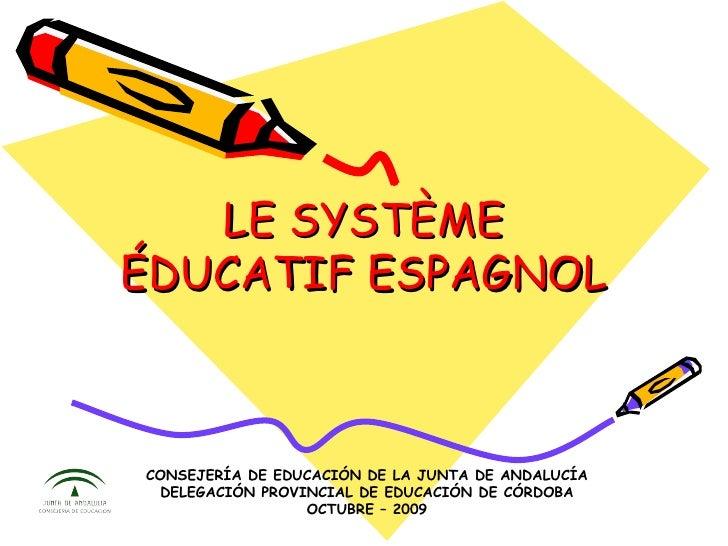 LE SYSTÈME ÉDUCATIF ESPAGNOL CONSEJERÍA DE EDUCACIÓN DE LA JUNTA DE ANDALUCÍA DELEGACIÓN PROVINCIAL DE EDUCACIÓN DE CÓRDOB...