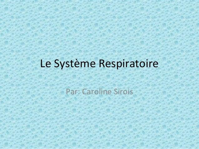 Le Système Respiratoire Par: Caroline Sirois