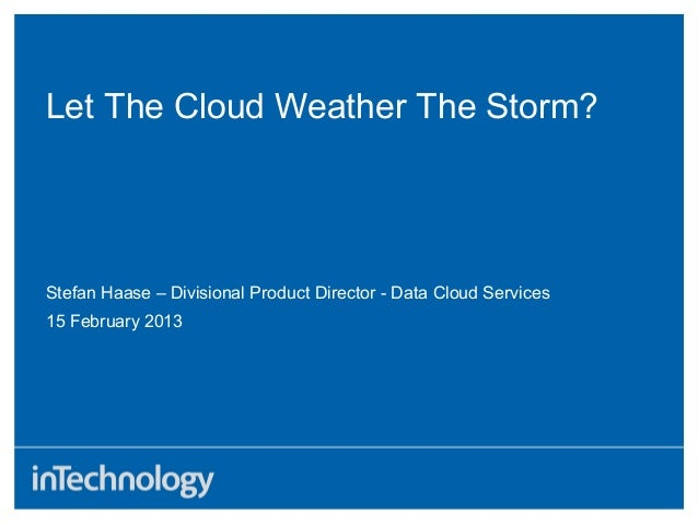 Let The Cloud Weather The Storm?15 February 2013Stefan Haase – Divisional Product Director - Data Cloud Services