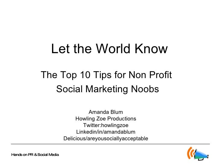 Let the World Know The Top 10 Tips for Non Profit  Social Marketing Noobs Amanda Blum Howling Zoe Productions Twitter:howl...