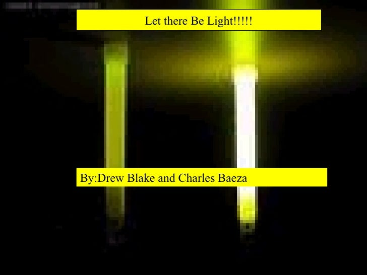 Let there Be Light!!!!! By:Drew Blake and Charles Baeza