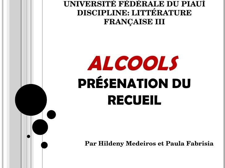 UNIVERSITÉ FÉDÉRALE DU PIAUÍ DISCIPLINE: LITTÉRATURE FRANÇAISE III ALCOOLS  PRÉSENATION DU RECUEIL Par Hildeny Medeiros et...