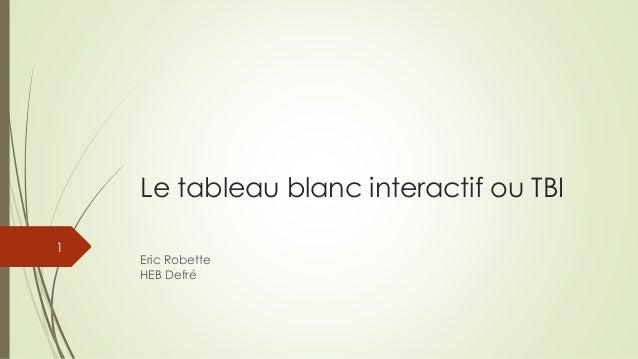 Le tableau blanc interactif ou TBI  Eric RobetteHEB Defré  1