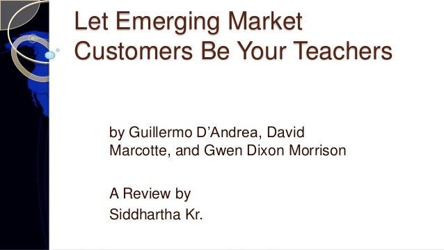 Let Emerging Market Customers Be Your Teachers by Guillermo D'Andrea, David Marcotte, and Gwen Dixon Morrison A Review by ...