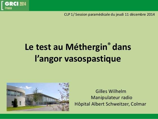 CLP 1/ Session paramédicale du jeudi 11 décembre 2014  Le test au Méthergin® dans  l'angor vasospastique  Gilles Wilhelm  ...