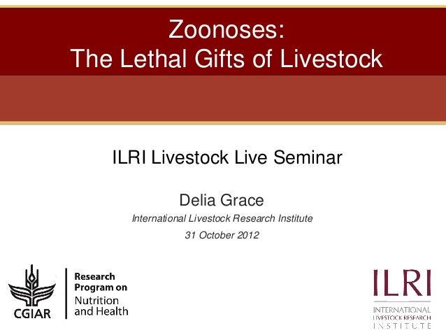 Zoonoses:The Lethal Gifts of Livestock   ILRI Livestock Live Seminar                Delia Grace     International Livestoc...