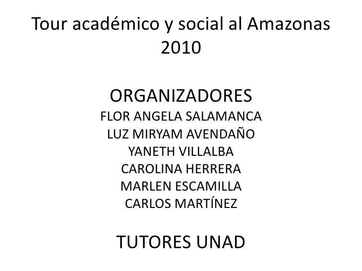 Tour académico y social al Amazonas 2010ORGANIZADORESFLOR ANGELA SALAMANCALUZ MIRYAM AVENDAÑOYANETH VILLALBACAROLINA HERRE...